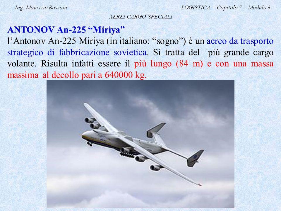 "Ing. Maurizio Bassani LOGISTICA - Capitolo 7 - Modulo 3 AEREI CARGO SPECIALI ANTONOV An-225 ""Miriya"" l'Antonov An-225 Miriya (in italiano: ""sogno"") è"