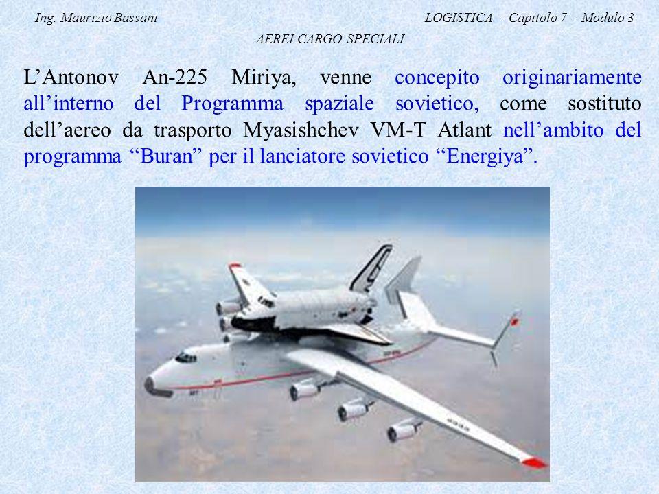 Ing. Maurizio Bassani LOGISTICA - Capitolo 7 - Modulo 3 AEREI CARGO SPECIALI L'Antonov An-225 Miriya, venne concepito originariamente all'interno del