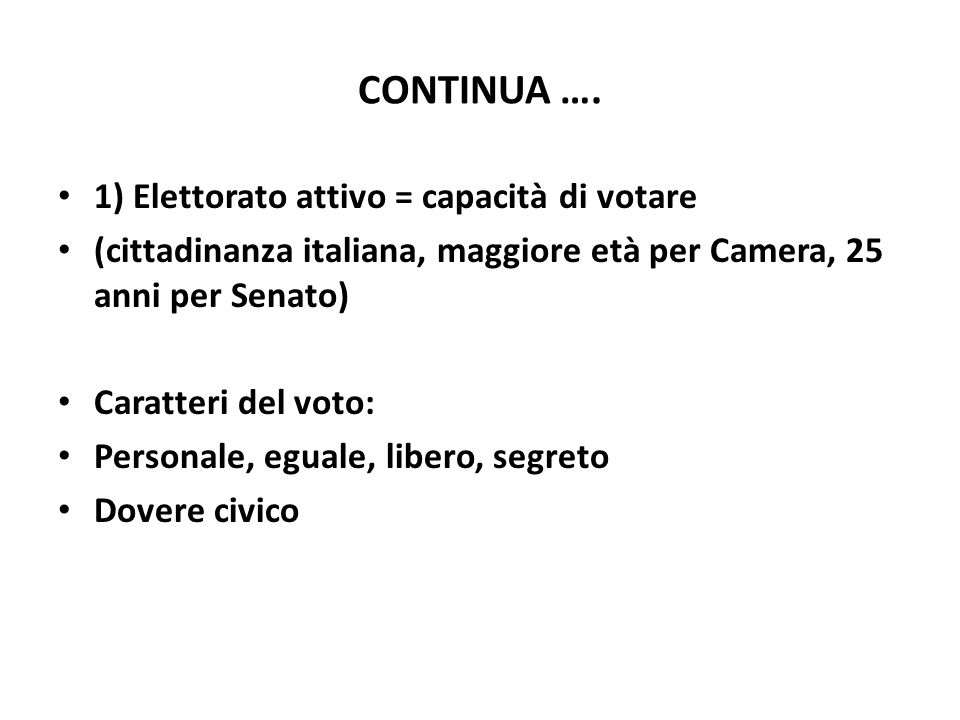 CONTINUA …. 1) Elettorato attivo = capacità di votare (cittadinanza italiana, maggiore età per Camera, 25 anni per Senato) Caratteri del voto: Persona