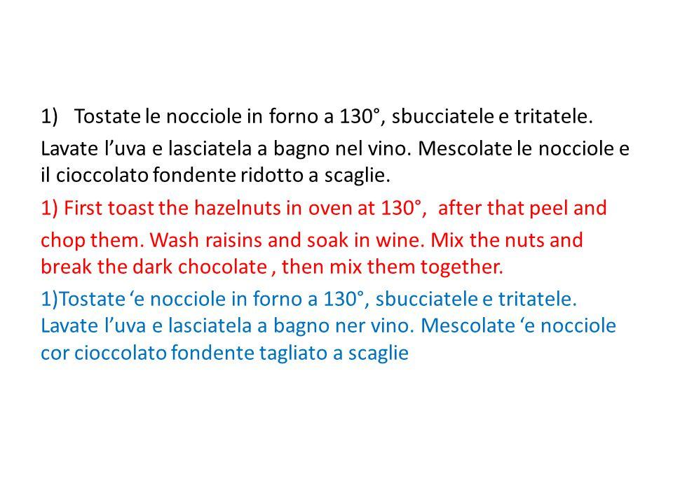 1)Tostate le nocciole in forno a 130°, sbucciatele e tritatele. Lavate l'uva e lasciatela a bagno nel vino. Mescolate le nocciole e il cioccolato fond