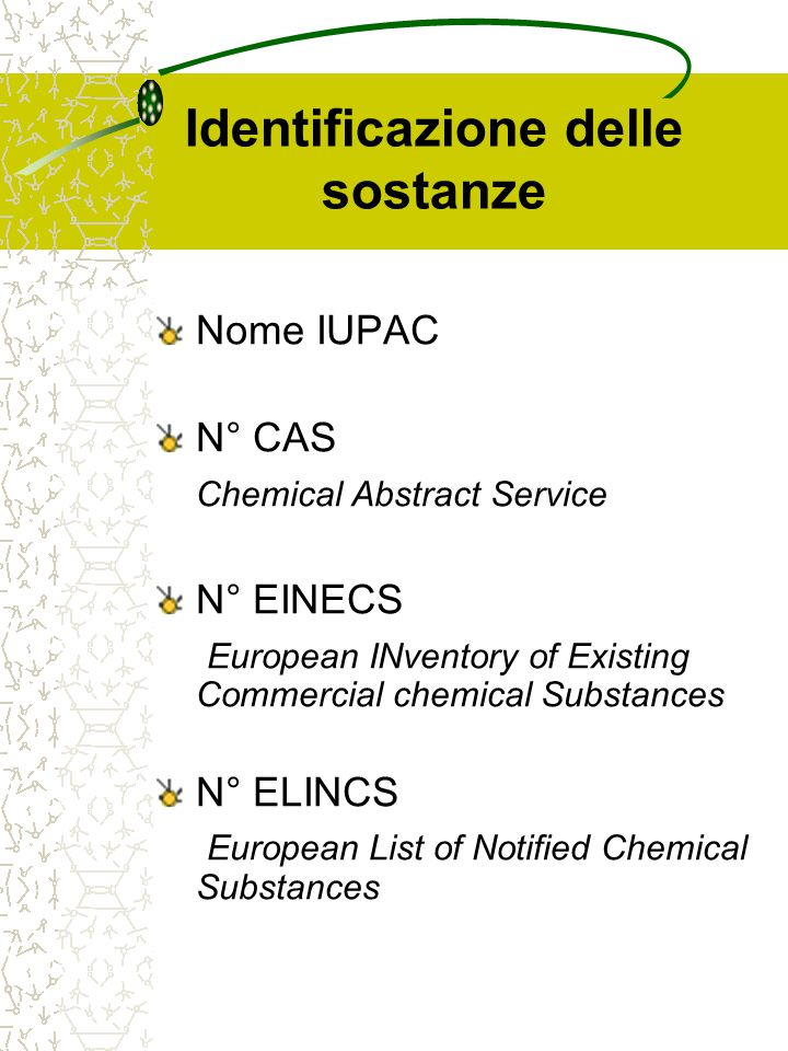 Identificazione delle sostanze Nome IUPAC N° CAS Chemical Abstract Service N° EINECS European INventory of Existing Commercial chemical Substances N°
