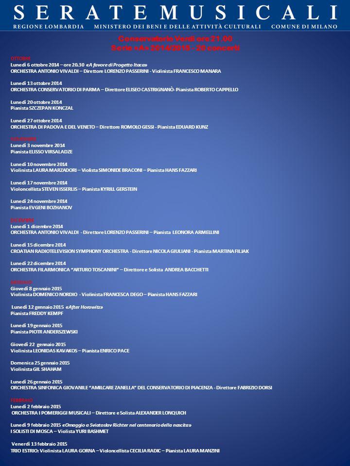 Conservatorio Verdi ore 21.00 Serie «A» 2014/2015 - 20 concerti OTTOBRE Lunedì 6 ottobre 2014 – ore 20.30 «A favore di Progetto Itaca» ORCHESTRA ANTONIO VIVALDI – Direttore LORENZO PASSERINI - Violinista FRANCESCO MANARA Lunedì 13 ottobre 2014 ORCHESTRA CONSERVATORIO DI PARMA – Direttore ELISEO CASTRIGNANÒ- Pianista ROBERTO CAPPELLO Lunedì 20 ottobre 2014 Pianista SZCZEPAN KONCZAL Lunedì 27 ottobre 2014 ORCHESTRA DI PADOVA E DEL VENETO – Direttore ROMOLO GESSI - Pianista EDUARD KUNZ NOVEMBRE Lunedì 3 novembre 2014 Pianista ELISSO VIRSALADZE Lunedì 10 novembre 2014 Violinista LAURA MARZADORI – Violista SIMONIDE BRACONI – Pianista HANS FAZZARI Lunedì 17 novembre 2014 Violoncellista STEVEN ISSERLIS – Pianista KYRILL GERSTEIN Lunedì 24 novembre 2014 Pianista EVGENI BOZHANOV DICEMBRE Lunedì 1 dicembre 2014 ORCHESTRA ANTONIO VIVALDI - Direttore LORENZO PASSERINI – Pianista LEONORA ARMELLINI Lunedì 15 dicembre 2014 CROATIAN RADIOTELEVISION SYMPHONY ORCHESTRA - Direttore NICOLA GIULIANI - Pianista MARTINA FILJAK Lunedì 22 dicembre 2014 ORCHESTRA FILARMONICA ARTURO TOSCANINI – Direttore e Solista ANDREA BACCHETTI GENNAIO Giovedì 8 gennaio 2015 Violinista DOMENICO NORDIO - Violinista FRANCESCA DEGO – Pianista HANS FAZZARI Lunedì 12 gennaio 2015 «After Horowitz» Pianista FREDDY KEMPF Lunedì 19 gennaio 2015 Pianista PIOTR ANDERSZEWSKI Giovedì 22 gennaio 2015 Violinista LEONIDAS KAVAKOS – Pianista ENRICO PACE Domenica 25 gennaio 2015 Violinista GIL SHAHAM Lunedì 26 gennaio 2015 ORCHESTRA SINFONICA GIOVANILE AMILCARE ZANELLA DEL CONSERVATORIO DI PIACENZA - Direttore FABRIZIO DORSI FEBBRAIO Lunedì 2 febbraio 2015 ORCHESTRA I POMERIGGI MUSICALI – Direttore e Solista ALEXANDER LONQUICH Lunedì 9 febbraio 2015 «Omaggio a Sviatoslav Richter nel centenario della nascita» I SOLISTI DI MOSCA – Violista YURI BASHMET Venerdì 13 febbraio 2015 TRIO ESTRIO: Violinista LAURA GORNA – Violoncellista CECILIA RADIC – Pianista LAURA MANZINI