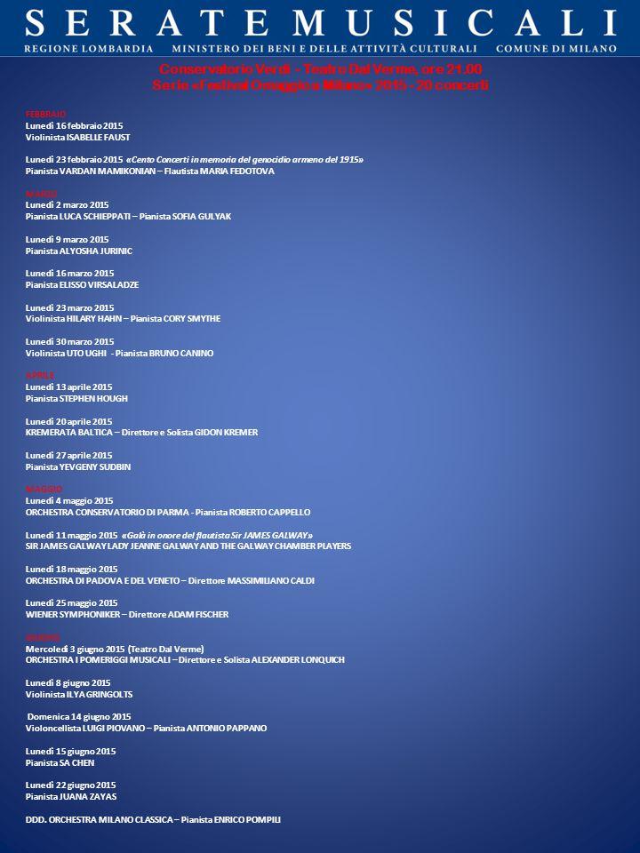 Conservatorio Verdi - Teatro Dal Verme, ore 21.00 Serie «Festival Omaggio a Milano» 2015 - 20 concerti FEBBRAIO Lunedì 16 febbraio 2015 Violinista ISABELLE FAUST Lunedì 23 febbraio 2015 «Cento Concerti in memoria del genocidio armeno del 1915» Pianista VARDAN MAMIKONIAN – Flautista MARIA FEDOTOVA MARZO Lunedì 2 marzo 2015 Pianista LUCA SCHIEPPATI – Pianista SOFIA GULYAK Lunedì 9 marzo 2015 Pianista ALYOSHA JURINIC Lunedì 16 marzo 2015 Pianista ELISSO VIRSALADZE Lunedì 23 marzo 2015 Violinista HILARY HAHN – Pianista CORY SMYTHE Lunedì 30 marzo 2015 Violinista UTO UGHI - Pianista BRUNO CANINO APRILE Lunedì 13 aprile 2015 Pianista STEPHEN HOUGH Lunedì 20 aprile 2015 KREMERATA BALTICA – Direttore e Solista GIDON KREMER Lunedì 27 aprile 2015 Pianista YEVGENY SUDBIN MAGGIO Lunedì 4 maggio 2015 ORCHESTRA CONSERVATORIO DI PARMA - Pianista ROBERTO CAPPELLO Lunedì 11 maggio 2015 «Galà in onore del flautista Sir JAMES GALWAY» SIR JAMES GALWAY LADY JEANNE GALWAY AND THE GALWAY CHAMBER PLAYERS Lunedì 18 maggio 2015 ORCHESTRA DI PADOVA E DEL VENETO – Direttore MASSIMILIANO CALDI Lunedì 25 maggio 2015 WIENER SYMPHONIKER – Direttore ADAM FISCHER GIUGNO Mercoledì 3 giugno 2015 (Teatro Dal Verme) ORCHESTRA I POMERIGGI MUSICALI – Direttore e Solista ALEXANDER LONQUICH Lunedì 8 giugno 2015 Violinista ILYA GRINGOLTS Domenica 14 giugno 2015 Violoncellista LUIGI PIOVANO – Pianista ANTONIO PAPPANO Lunedì 15 giugno 2015 Pianista SA CHEN Lunedì 22 giugno 2015 Pianista JUANA ZAYAS DDD.