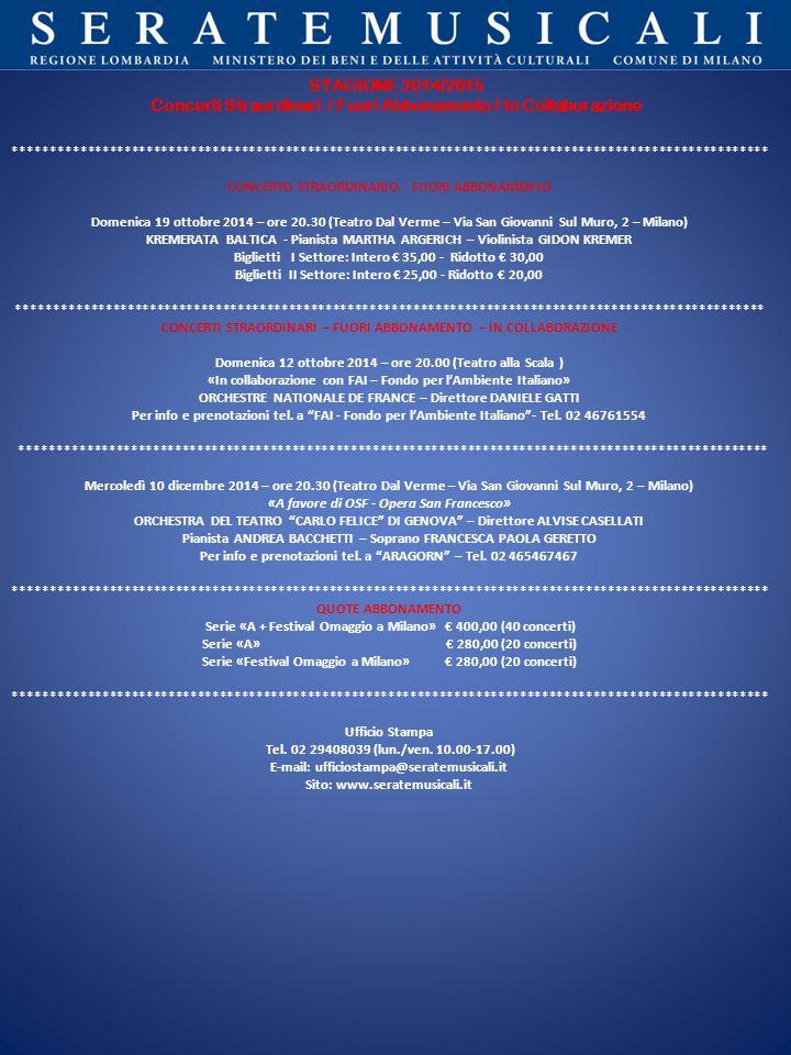 ******************************************************************************************************* CONCERTO STRAORDINARIO - FUORI ABBONAMENTO Domenica 19 ottobre 2014 – ore 20.30 (Teatro Dal Verme – Via San Giovanni Sul Muro, 2 – Milano) KREMERATA BALTICA - Pianista MARTHA ARGERICH – Violinista GIDON KREMER Biglietti I Settore: Intero € 35,00 - Ridotto € 30,00 Biglietti II Settore: Intero € 25,00 - Ridotto € 20,00 ****************************************************************************************************** CONCERTI STRAORDINARI – FUORI ABBONAMENTO – IN COLLABORAZIONE Domenica 12 ottobre 2014 – ore 20.00 (Teatro alla Scala ) «In collaborazione con FAI – Fondo per l'Ambiente Italiano» ORCHESTRE NATIONALE DE FRANCE – Direttore DANIELE GATTI Per info e prenotazioni tel.
