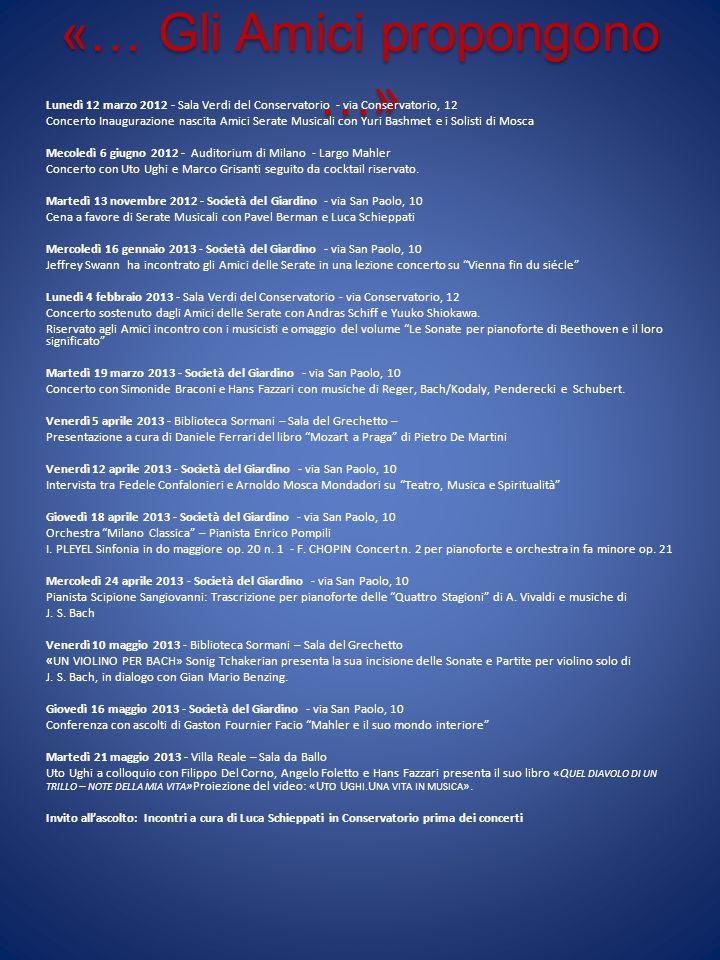 «… Gli Amici propongono …» Lunedì 12 marzo 2012 - Sala Verdi del Conservatorio - via Conservatorio, 12 Concerto Inaugurazione nascita Amici Serate Musicali con Yuri Bashmet e i Solisti di Mosca Mecoledì 6 giugno 2012 - Auditorium di Milano - Largo Mahler Concerto con Uto Ughi e Marco Grisanti seguito da cocktail riservato.