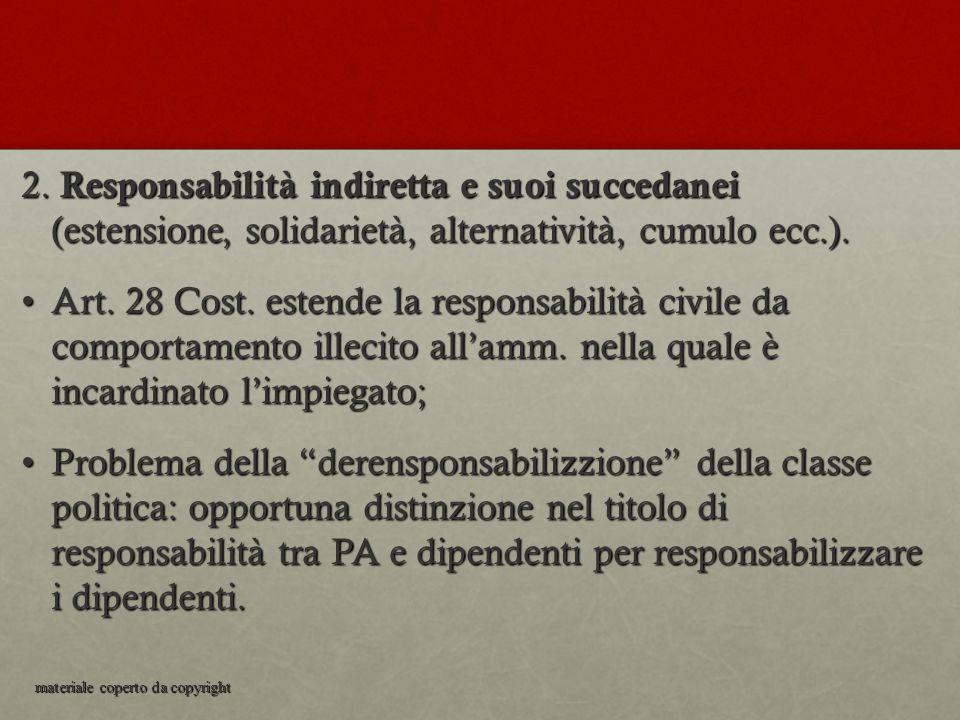 2. Responsabilità indiretta e suoi succedanei (estensione, solidarietà, alternatività, cumulo ecc.). Art. 28 Cost. estende la responsabilità civile da
