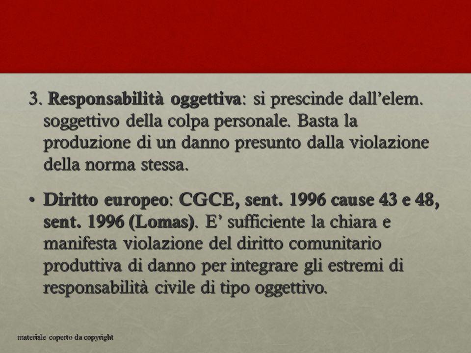 3. Responsabilità oggettiva : si prescinde dall'elem. soggettivo della colpa personale. Basta la produzione di un danno presunto dalla violazione dell