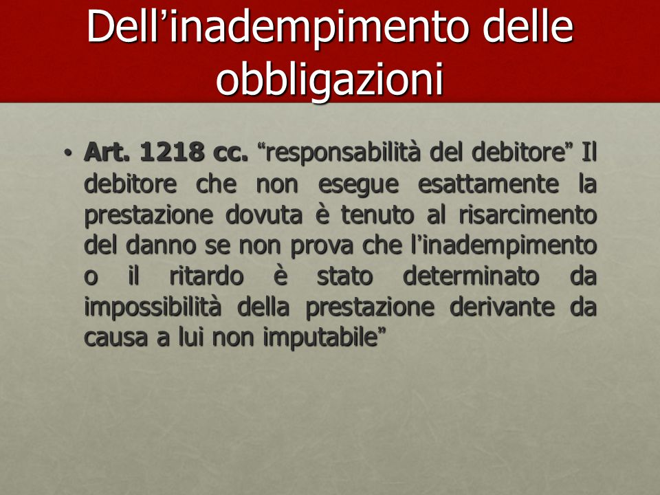 """Dell'inadempimento delle obbligazioni Art. 1218 cc. """"responsabilità del debitore"""" Il debitore che non esegue esattamente la prestazione dovuta è tenut"""