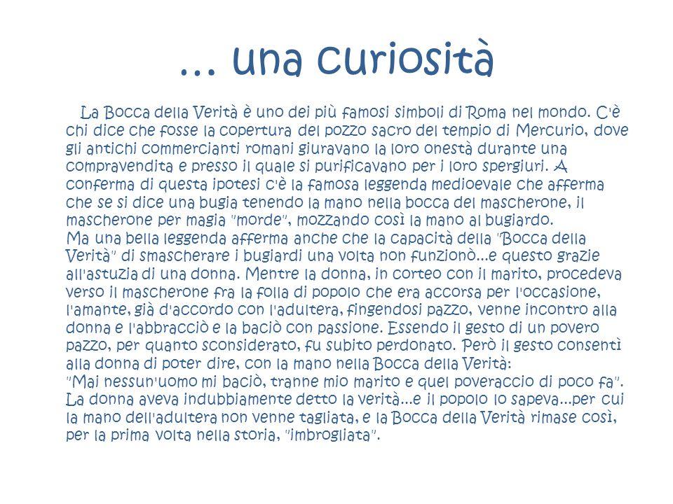 … una curiosità La Bocca della Verità è uno dei più famosi simboli di Roma nel mondo. C'è chi dice che fosse la copertura del pozzo sacro del tempio d