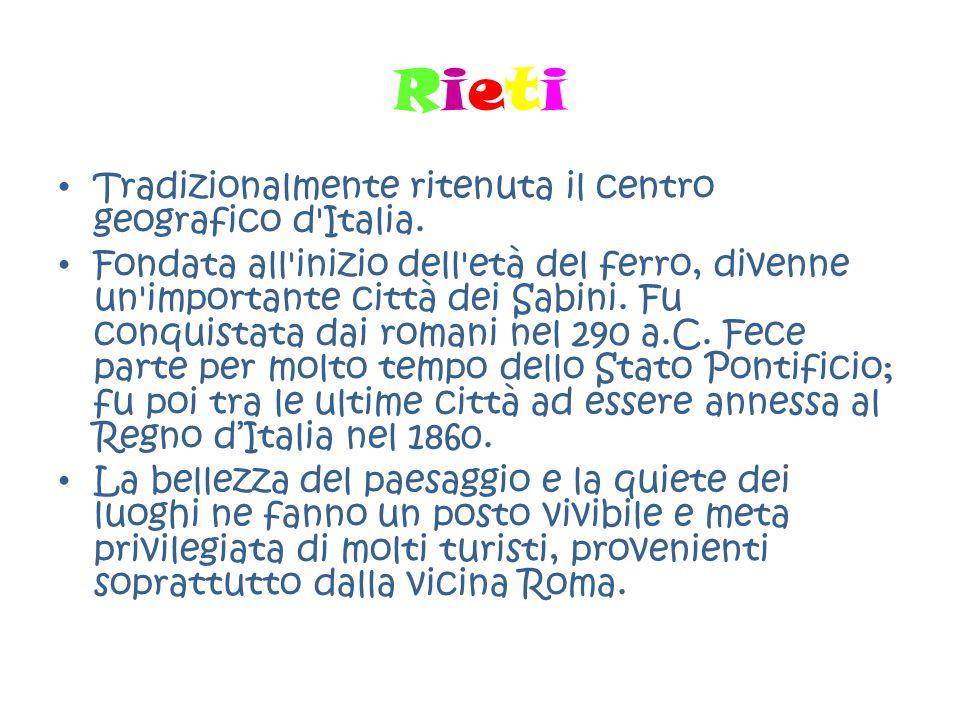RietiRieti Tradizionalmente ritenuta il centro geografico d'Italia. Fondata all'inizio dell'età del ferro, divenne un'importante città dei Sabini. Fu