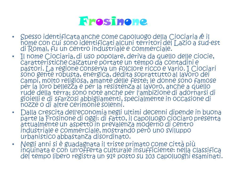 FrosinoneFrosinone Spesso identificata anche come capoluogo della Ciociaria (è il nome con cui sono identificati alcuni territori del Lazio a sud-est