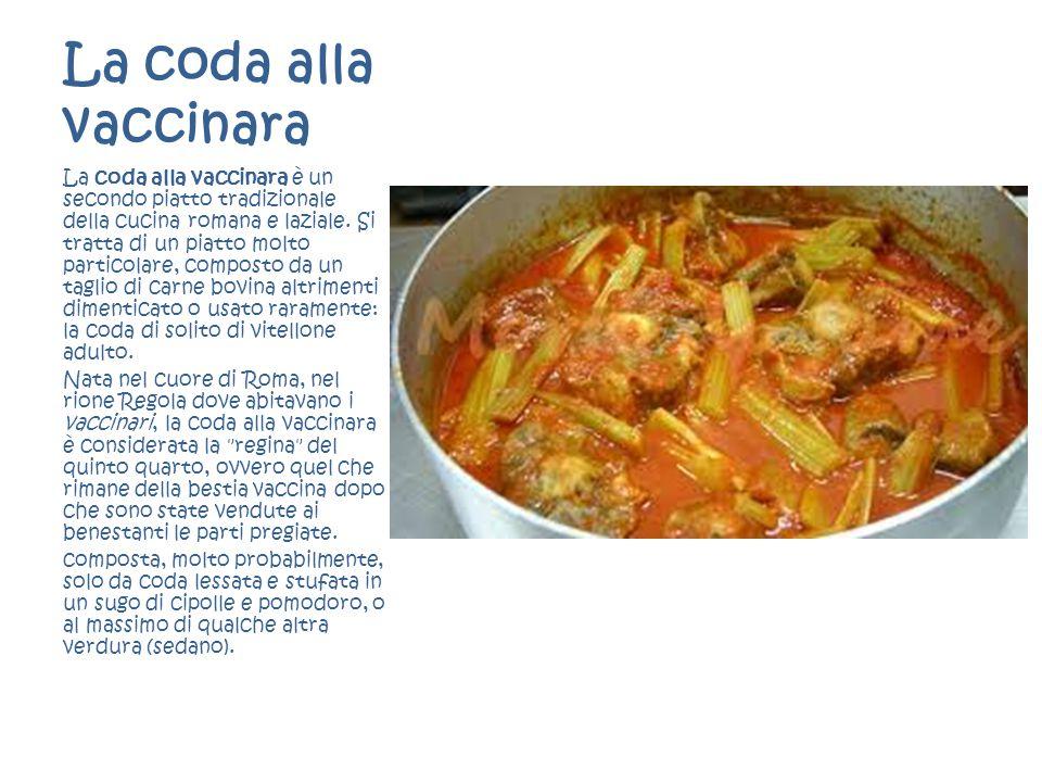 La coda alla vaccinara La coda alla vaccinara è un secondo piatto tradizionale della cucina romana e laziale. Si tratta di un piatto molto particolare