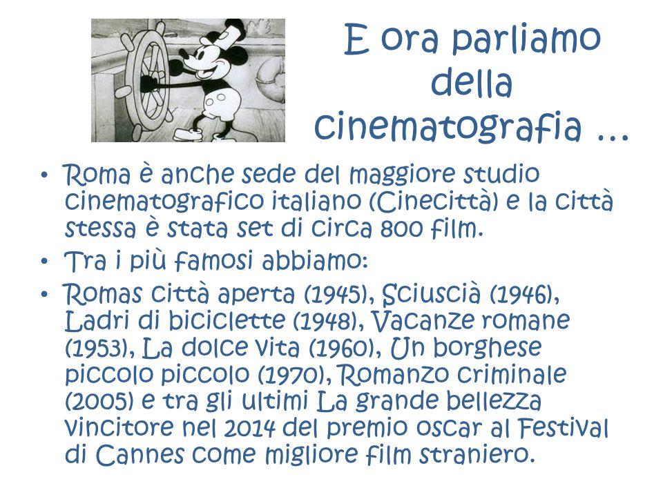 E ora parliamo della cinematografia … Roma è anche sede del maggiore studio cinematografico italiano (Cinecittà) e la città stessa è stata set di circ