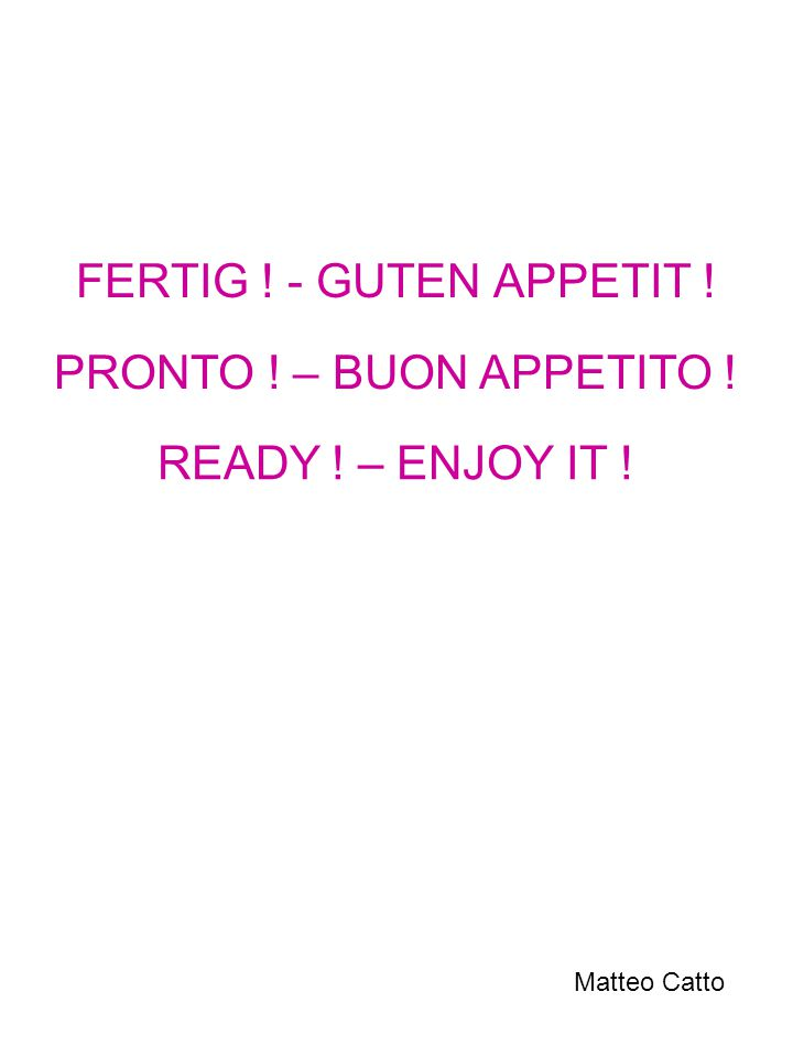 FERTIG ! - GUTEN APPETIT ! PRONTO ! – BUON APPETITO ! READY ! – ENJOY IT ! Matteo Catto