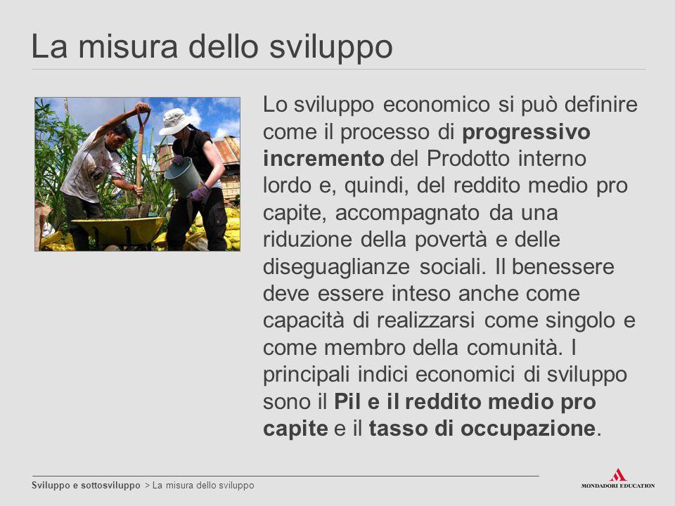 La misura dello sviluppo Sviluppo e sottosviluppo > La misura dello sviluppo Lo sviluppo economico si può definire come il processo di progressivo inc