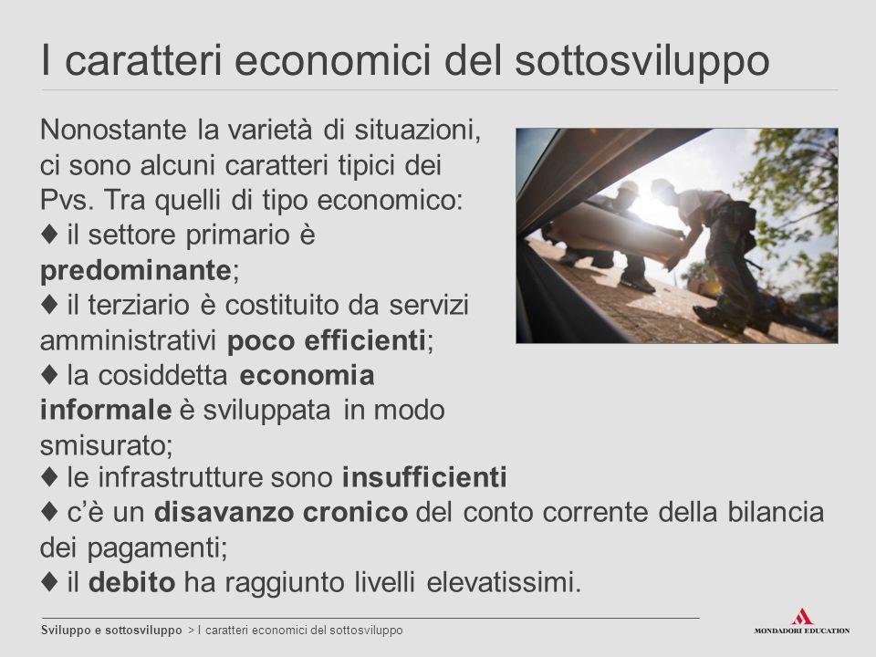 I caratteri economici del sottosviluppo Sviluppo e sottosviluppo > I caratteri economici del sottosviluppo Nonostante la varietà di situazioni, ci son