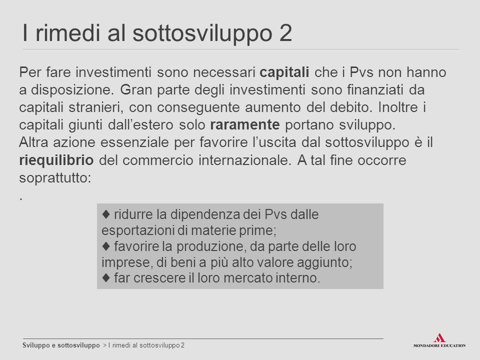 I rimedi al sottosviluppo 2 Sviluppo e sottosviluppo > I rimedi al sottosviluppo 2 Per fare investimenti sono necessari capitali che i Pvs non hanno a