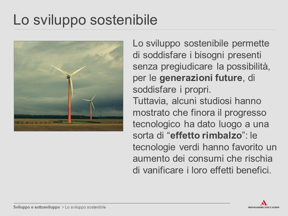 Lo sviluppo sostenibile Sviluppo e sottosviluppo > Lo sviluppo sostenibile Lo sviluppo sostenibile permette di soddisfare i bisogni presenti senza pre