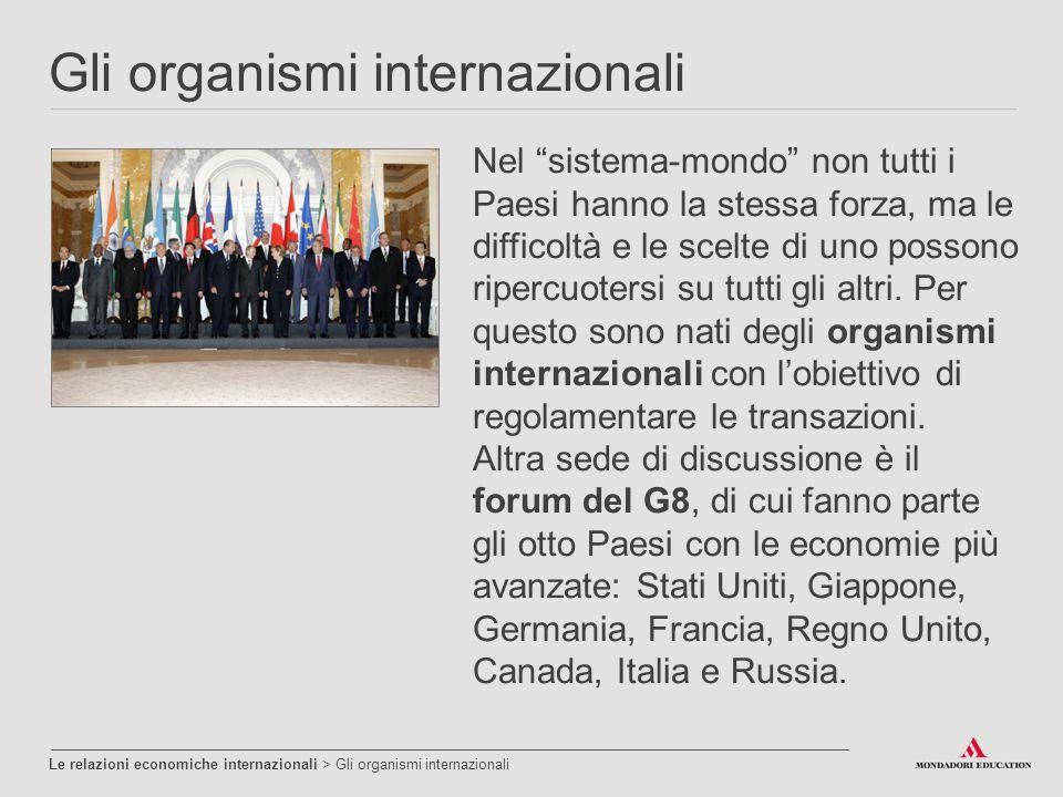 """Gli organismi internazionali Le relazioni economiche internazionali > Gli organismi internazionali Nel """"sistema-mondo"""" non tutti i Paesi hanno la stes"""