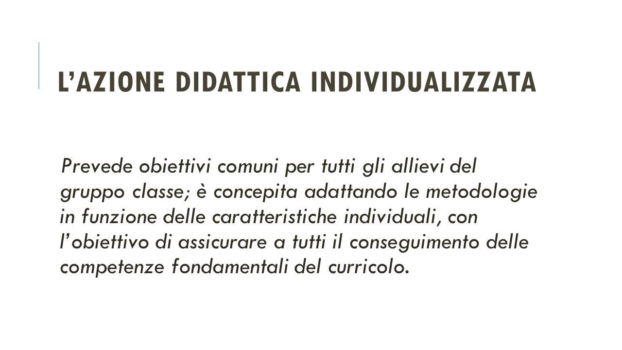 L'AZIONE DIDATTICA INDIVIDUALIZZATA Prevede obiettivi comuni per tutti gli allievi del gruppo classe; è concepita adattando le metodologie in funzione