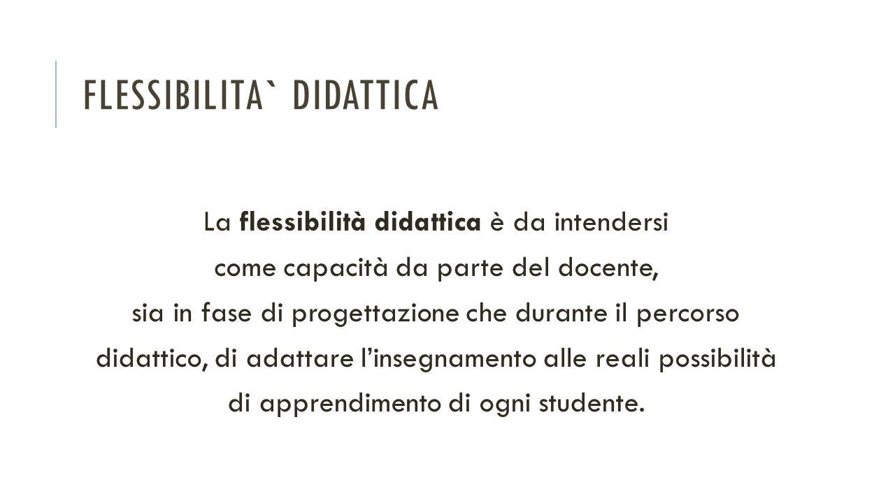 FLESSIBILITA` DIDATTICA La flessibilità didattica è da intendersi come capacità da parte del docente, sia in fase di progettazione che durante il perc