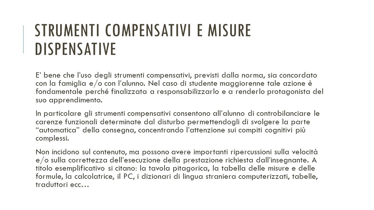 STRUMENTI COMPENSATIVI E MISURE DISPENSATIVE E' bene che l'uso degli strumenti compensativi, previsti dalla norma, sia concordato con la famiglia e/o