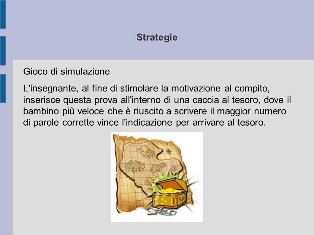 Strategie Gioco di simulazione L'insegnante, al fine di stimolare la motivazione al compito, inserisce questa prova all'interno di una caccia al tesor