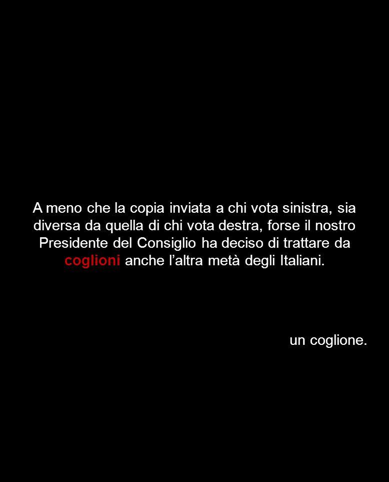 A meno che la copia inviata a chi vota sinistra, sia diversa da quella di chi vota destra, forse il nostro Presidente del Consiglio ha deciso di trattare da coglioni anche l'altra metà degli Italiani.