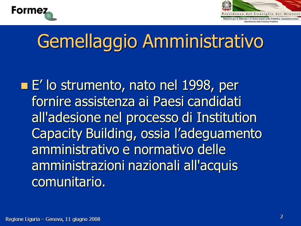Regione Liguria – Genova, 11 giugno 2008 2 Gemellaggio Amministrativo E' lo strumento, nato nel 1998, per fornire assistenza ai Paesi candidati all adesione nel processo di Institution Capacity Building, ossia l'adeguamento amministrativo e normativo delle amministrazioni nazionali all acquis comunitario.