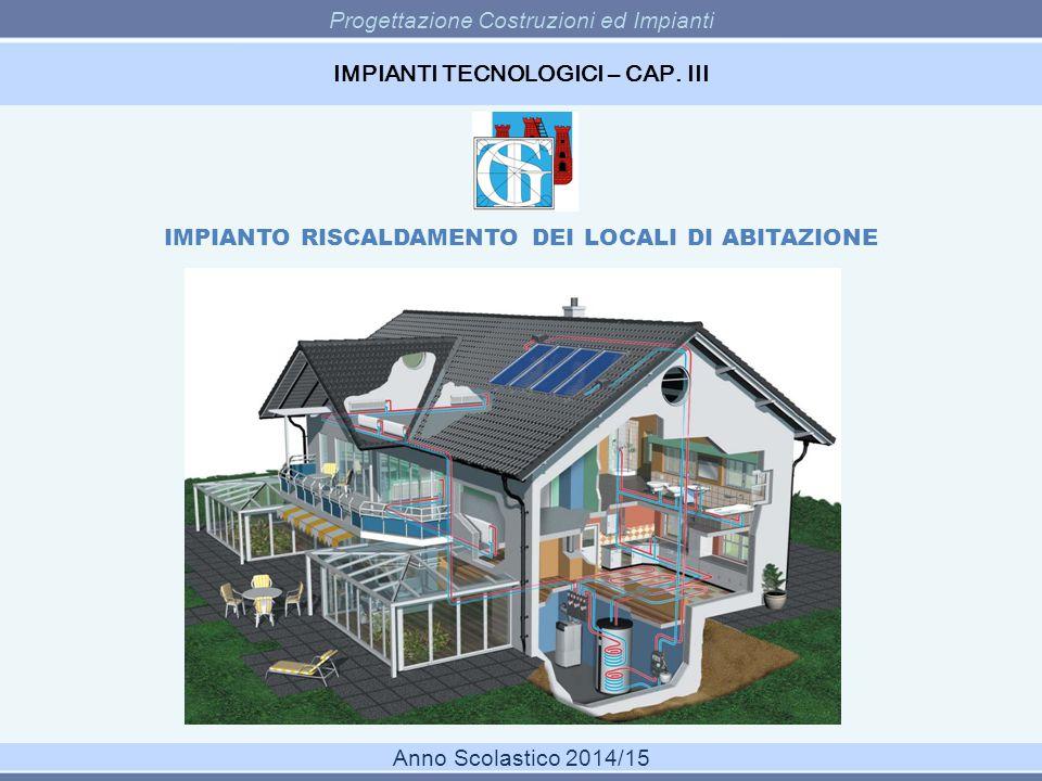 Progettazione Costruzioni ed Impianti Anno Scolastico 2014/15 IMPIANTI TECNOLOGICI – CAP. III IMPIANTO RISCALDAMENTO DEI LOCALI DI ABITAZIONE