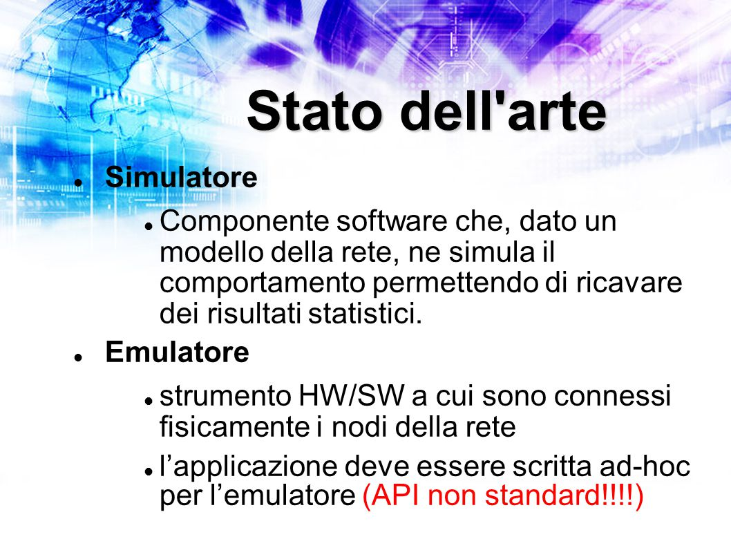 Stato dell arte Simulatore Componente software che, dato un modello della rete, ne simula il comportamento permettendo di ricavare dei risultati statistici.