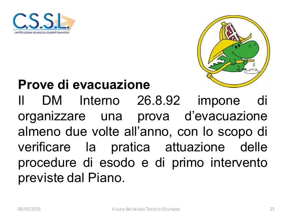 Prove di evacuazione Il DM Interno 26.8.92 impone di organizzare una prova d'evacuazione almeno due volte all'anno, con lo scopo di verificare la pratica attuazione delle procedure di esodo e di primo intervento previste dal Piano.