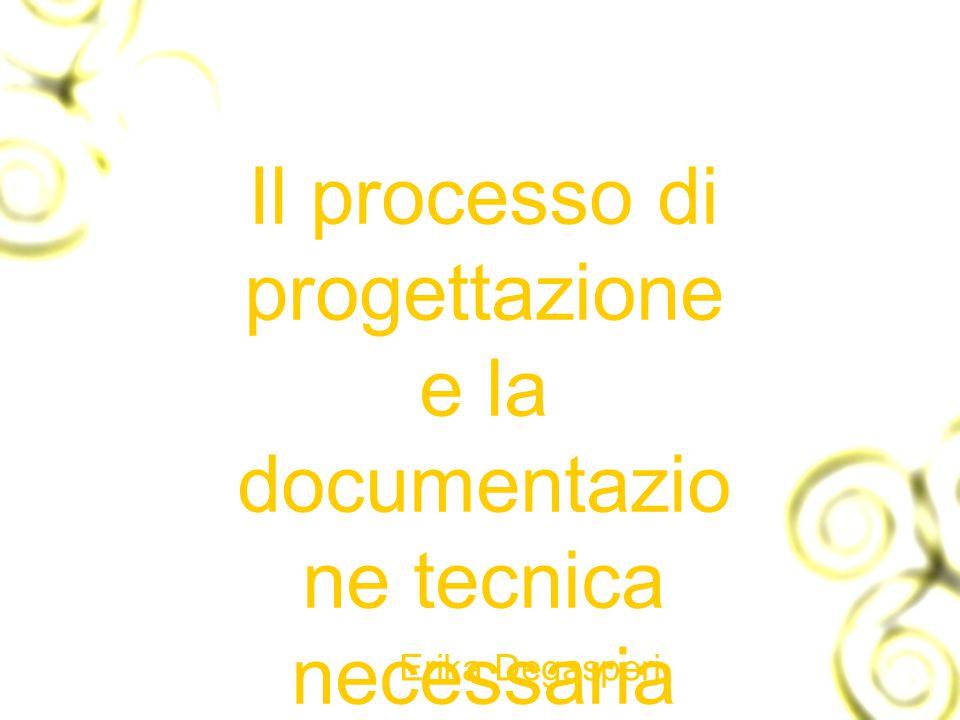Il processo di progettazione e la documentazio ne tecnica necessaria Erika Degasperi