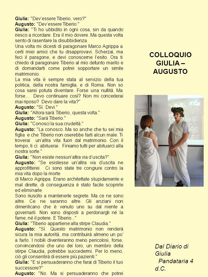 Giulia: Dev'essere Tiberio, vero? Augusto: Dev'essere Tiberio. Giulia: Ti ho ubbidito in ogni cosa, sin da quando riesco a ricordare.