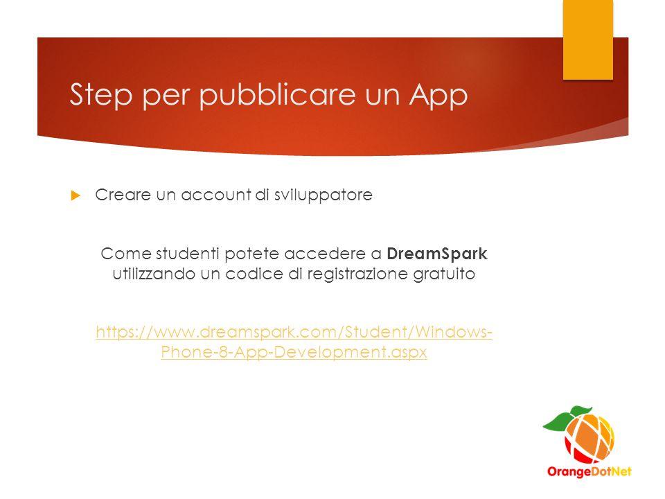 Step per pubblicare un App  Creare un account di sviluppatore Come studenti potete accedere a DreamSpark utilizzando un codice di registrazione gratuito https://www.dreamspark.com/Student/Windows- Phone-8-App-Development.aspx