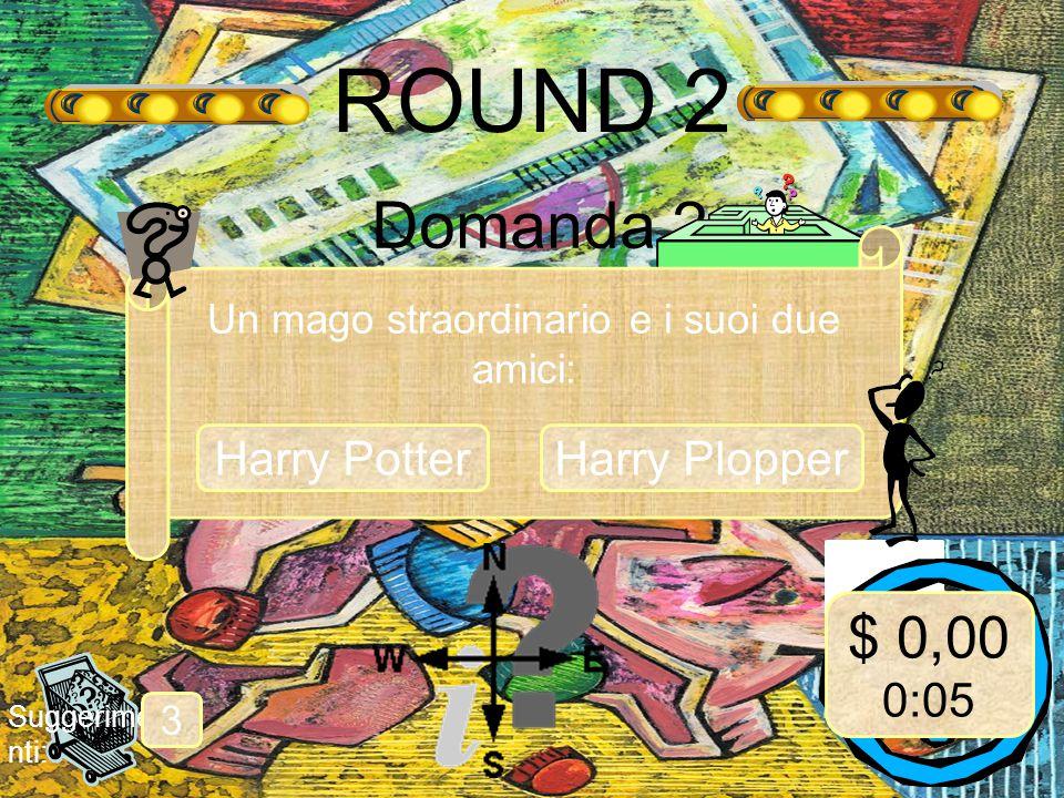 ROUND 2 Domanda 2 Suggerime nti: 3 Un mago straordinario e i suoi due amici: Harry Potter $ 0,00 0:05 Harry Plopper