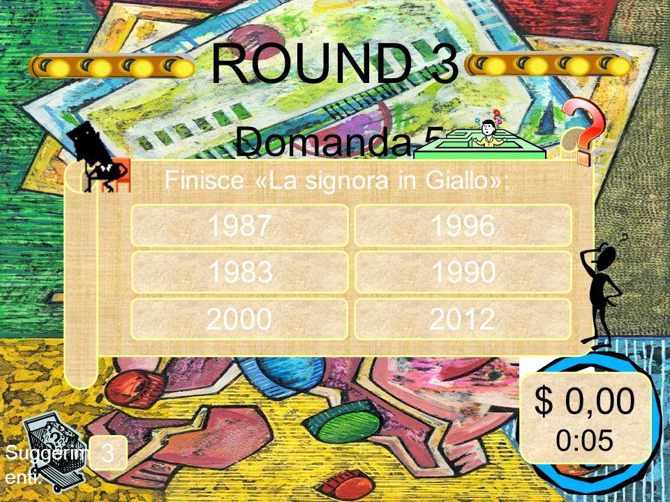 ROUND 3 Domanda 5 Suggerim enti: 3 Finisce «La signora in Giallo»: 1987 1983 $ 0,00 0:05 2000 1996 1990 2012