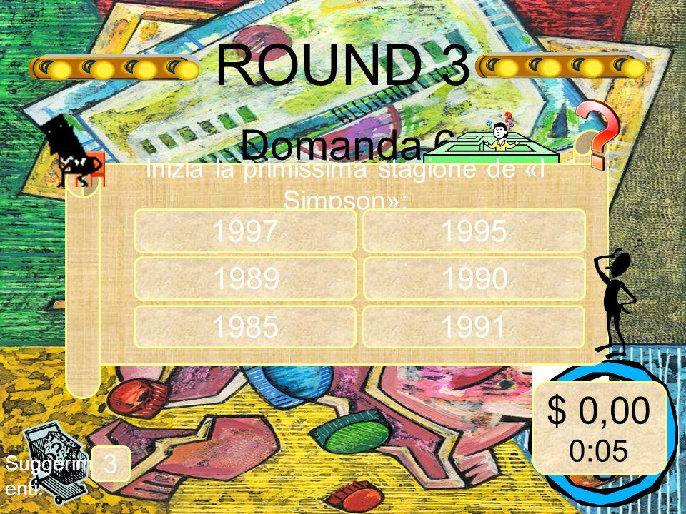 ROUND 3 Domanda 6 Suggerim enti: 3 Inizia la primissima stagione de «I Simpson»: 1997 1989 $ 0,00 0:05 1985 1995 1990 1991
