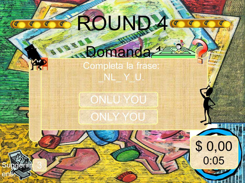 ROUND 4 Domanda 1 Suggerim enti: 3 Completa la frase: _NL_ Y_U. ONLU YOU $ 0,00 0:05 ONLY YOU