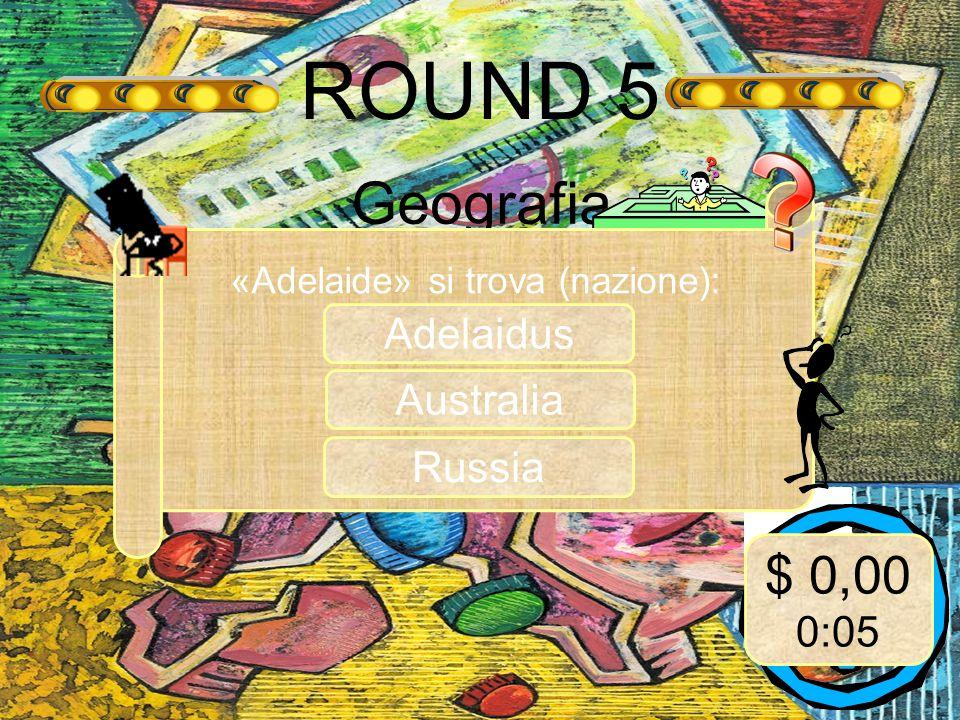 ROUND 5 Geografia «Adelaide» si trova (nazione): Australia $ 0,00 0:05 Russia Adelaidus