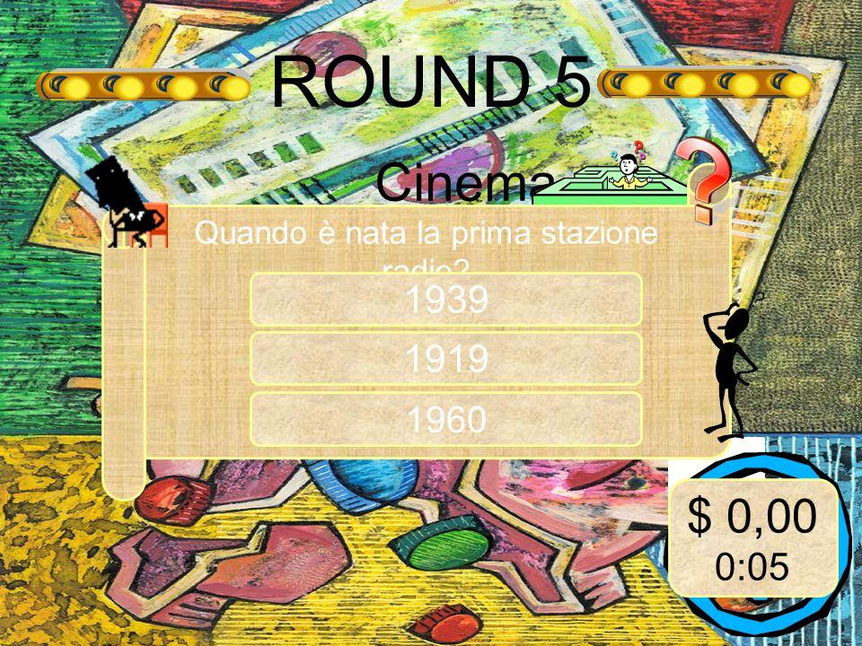 ROUND 5 Cinema Quando è nata la prima stazione radio 1919 $ 0,00 0:05 1960 1939