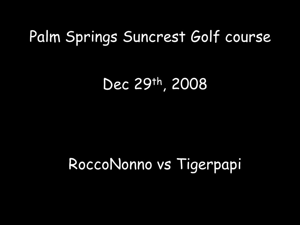 Palm Springs Suncrest Golf course Dec 29 th, 2008 RoccoNonno vs Tigerpapi