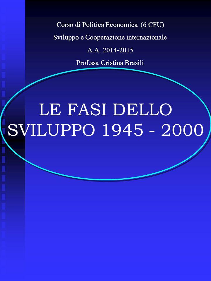LE FASI DELLO SVILUPPO 1945 - 2000 Corso di Politica Economica (6 CFU) Sviluppo e Cooperazione internazionale A.A.