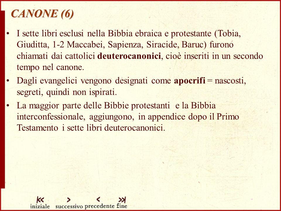 CANONE (6) I sette libri esclusi nella Bibbia ebraica e protestante (Tobia, Giuditta, 1-2 Maccabei, Sapienza, Siracide, Baruc) furono chiamati dai cattolici deuterocanonici, cioè inseriti in un secondo tempo nel canone.