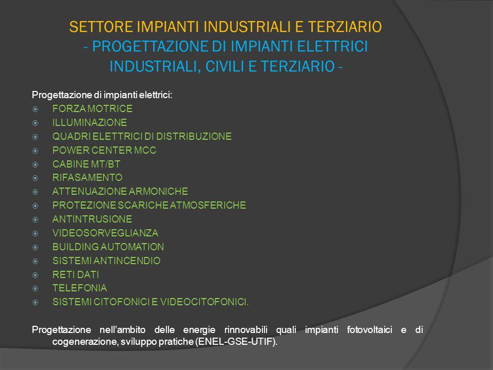 SETTORE IMPIANTI INDUSTRIALI E TERZIARIO - PROGETTAZIONE DI IMPIANTI ELETTRICI INDUSTRIALI, CIVILI E TERZIARIO - Progettazione di impianti elettrici:  FORZA MOTRICE  ILLUMINAZIONE  QUADRI ELETTRICI DI DISTRIBUZIONE  POWER CENTER MCC  CABINE MT/BT  RIFASAMENTO  ATTENUAZIONE ARMONICHE  PROTEZIONE SCARICHE ATMOSFERICHE  ANTINTRUSIONE  VIDEOSORVEGLIANZA  BUILDING AUTOMATION  SISTEMI ANTINCENDIO  RETI DATI  TELEFONIA  SISTEMI CITOFONICI E VIDEOCITOFONICI.