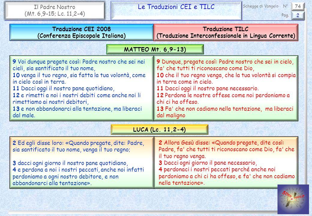 74 Il Padre Nostro (Mt. 6,9-15; Lc. 11,2-4) Le Traduzioni CEI e TILC 2 Pag. Schegge di VangeloN° 9 Dunque, pregate così: Padre nostro che sei in cielo