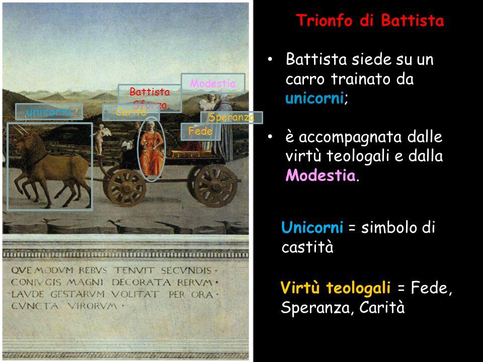 Trionfo di Battista Battista siede su un carro trainato da unicorni; è accompagnata dalle virtù teologali e dalla Modestia. Unicorni = simbolo di cast