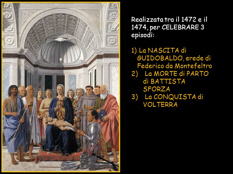 Realizzata tra il 1472 e il 1474, per CELEBRARE 3 episodi: 1) La NASCITA di GUIDOBALDO, erede di Federico da Montefeltro 2) La MORTE di PARTO di BATTI