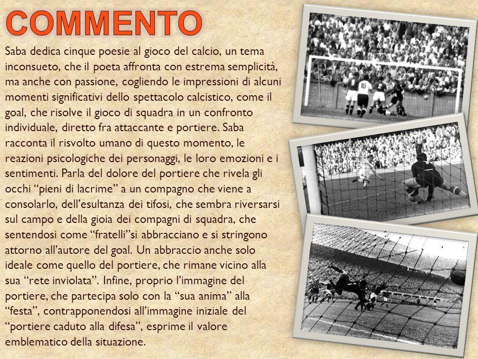 Saba dedica cinque poesie al gioco del calcio, un tema inconsueto, che il poeta affronta con estrema semplicità, ma anche con passione, cogliendo le i
