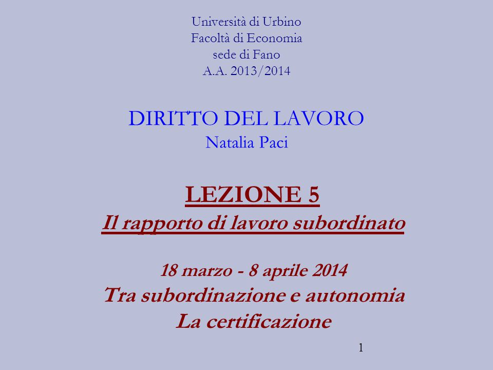 1 Università di Urbino Facoltà di Economia sede di Fano A.A. 2013/2014 DIRITTO DEL LAVORO Natalia Paci LEZIONE 5 Il rapporto di lavoro subordinato 18